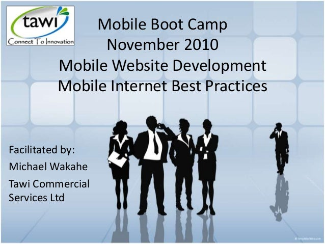 Mobile Boot Camp November 2010 Mobile Website Development Mobile Internet Best Practices Facilitated by: Michael Wakahe Ta...