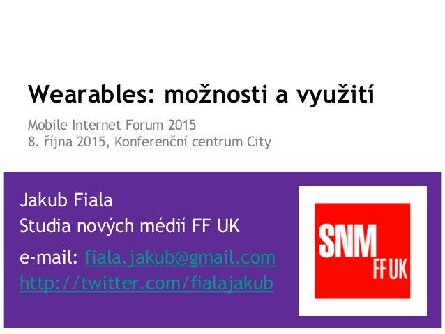 Wearables: možnosti a využití Mobile Internet Forum 2015 8. října 2015, Konferenční centrum City Jakub Fiala Studia nových...