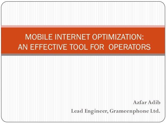 Azfar Adib Lead Engineer, Grameenphone Ltd. MOBILE INTERNET OPTIMIZATION: AN EFFECTIVE TOOL FOR OPERATORS