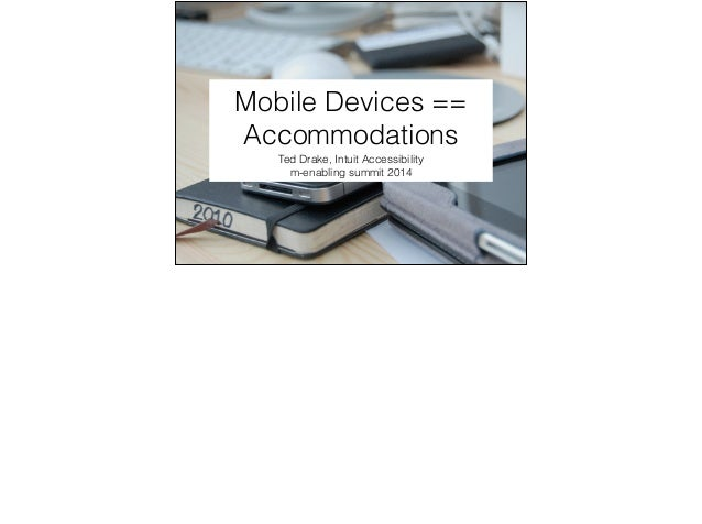 Mobile Devices == Accommodations Ted Drake, Intuit Accessibility m-enabling summit 2014