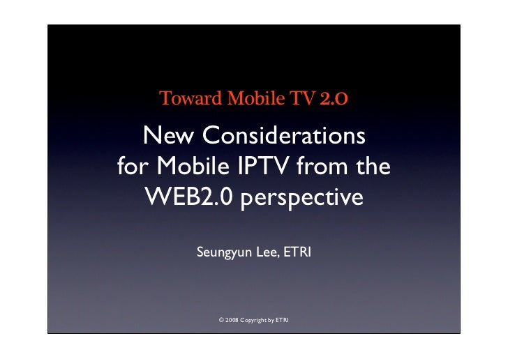 Toward Mobile TV 2.0   New Considerations for Mobile IPTV from the    WEB2.0 perspective       Seungyun Lee, ETRI         ...
