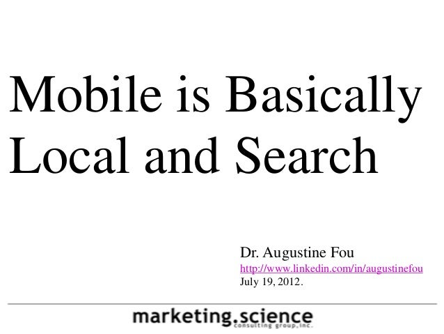 Mobile is BasicallyLocal and Search          Dr. Augustine Fou          http://www.linkedin.com/in/augustinefou          J...