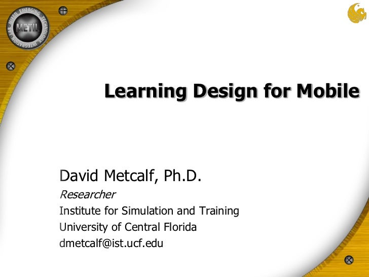 Learning Design for Mobile<br />David Metcalf, Ph.D.<br />Researcher<br />Institute for Simulation and Training<br />Unive...