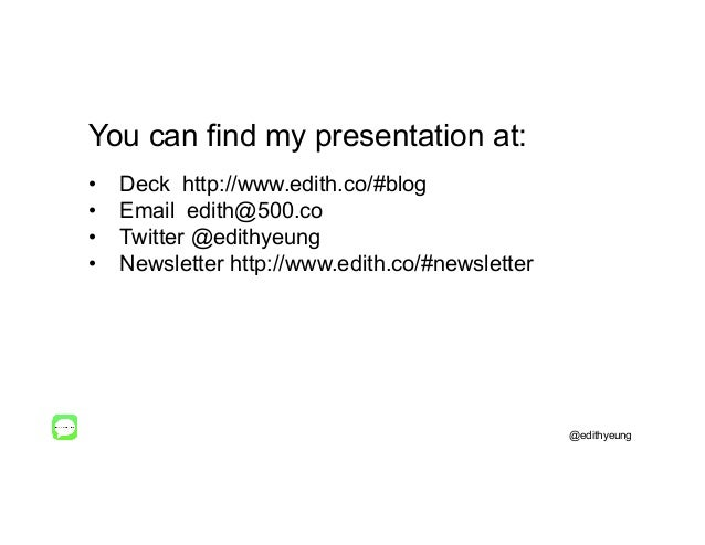 You can find my presentation at: • Deck http://www.edith.co/#blog • Email edith@500.co • Twitter @edithyeung • Newslet...