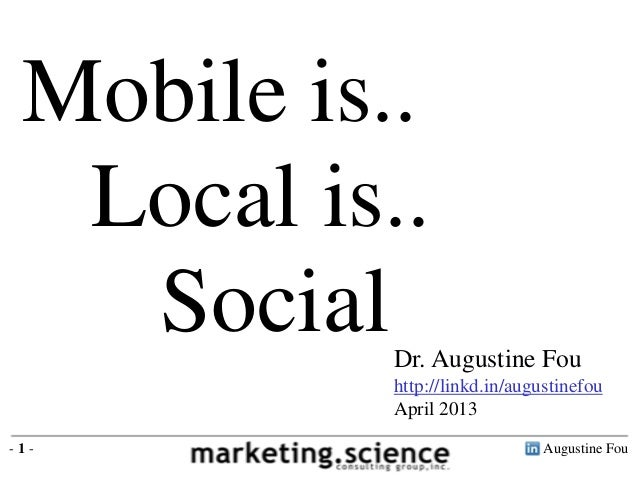 Mobile is..  Local is..   Social  Dr. Augustine Fou           http://linkd.in/augustinefou           April 2013-1-        ...