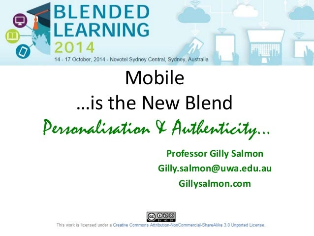 Mobile  …is the New Blend  Personalisation & Authenticity...  Professor Gilly Salmon  Gilly.salmon@uwa.edu.au  Gillysalmon...