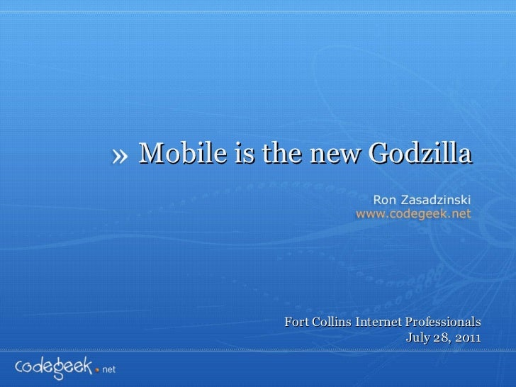 Mobile is the new Godzilla Fort Collins Internet Professionals July 28, 2011