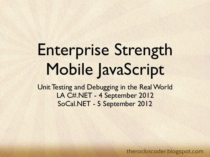 Enterprise Strength Mobile JavaScriptUnit Testing and Debugging in the Real World      LA C#.NET - 4 September 2012       ...