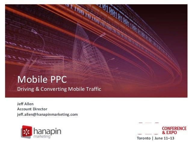 Mobile PPC Driving & Converting Mobile Traffic Jeff Allen Account Director jeff.allen@hanapinmarketing.com  Toronto | June...