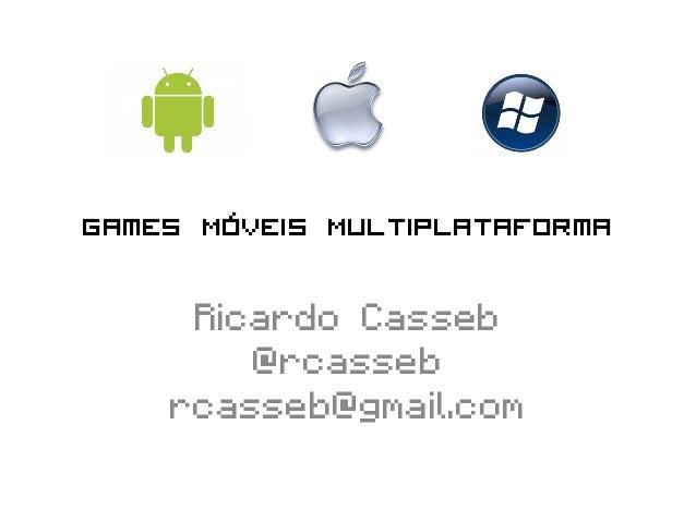 Games Móveis Multiplataforma     Ricardo Casseb        @rcasseb    rcasseb@gmail.com