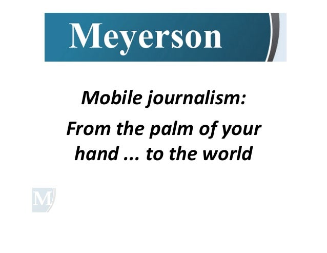Mobile	  journalism:	  From	  the	  palm	  of	  your	   hand	  ...	  to	  the	  world