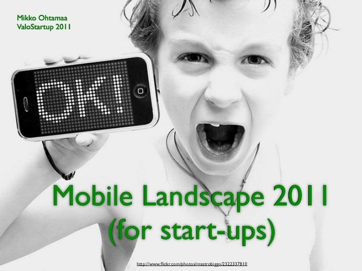 Mikko OhtamaaValoStartup 2011          Mobile Landscape 2011             (for start-ups)                   http://www.flick...