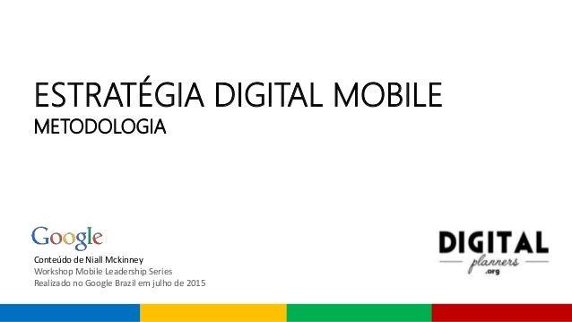 Conteúdo de Niall Mckinney Workshop Mobile Leadership Series Realizado no Google Brazil em julho de 2015 ESTRATÉGIA DIGITA...