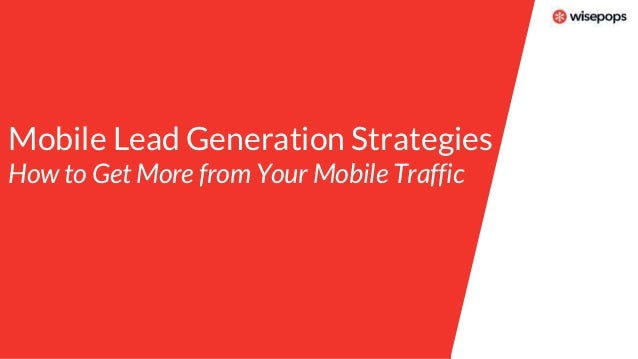Mobile Lead Generation Strategies How to Get More from Your Mobile Traffic