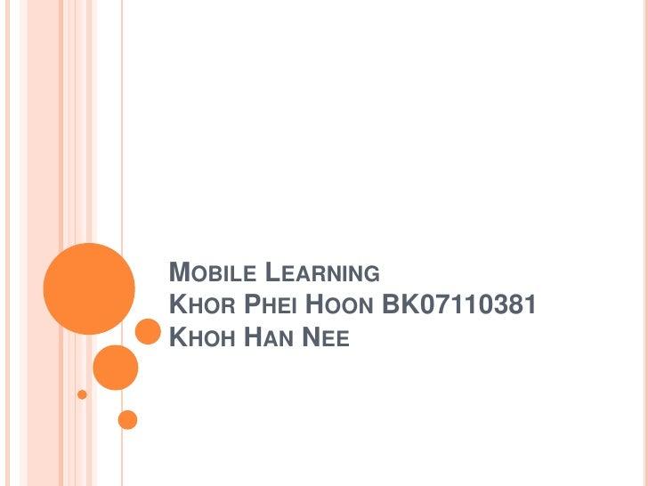 Mobile LearningKhorPheiHoon BK07110381KhohHan Nee <br />