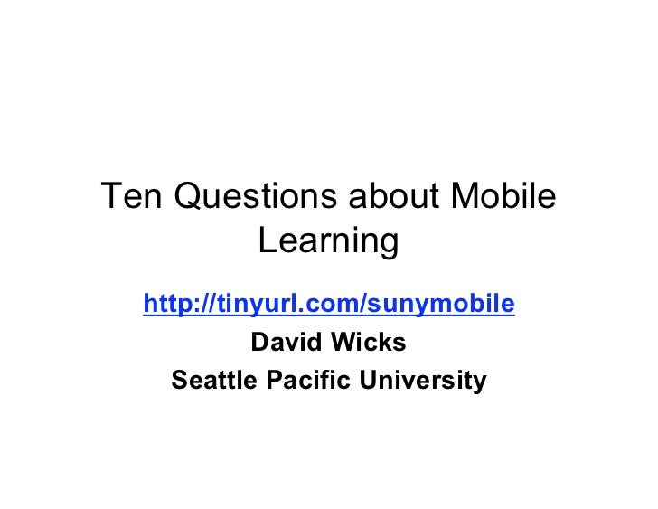 Ten Questions about Mobile        Learning  http://tinyurl.com/sunymobile            David Wicks    Seattle Pacific Univer...