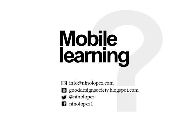 ?Mobile learning info@ninolopez.com gooddesignsociety.blogspot.com @ninolopez ninolopez1