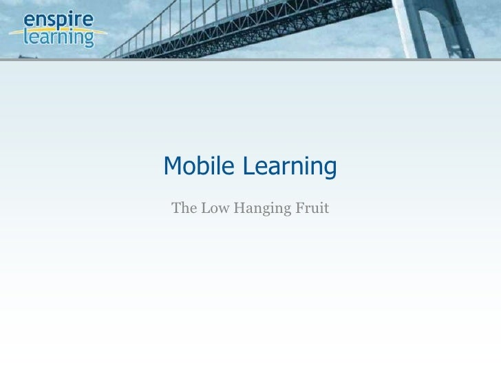 Mobile Learning<br />The Low Hanging Fruit<br />