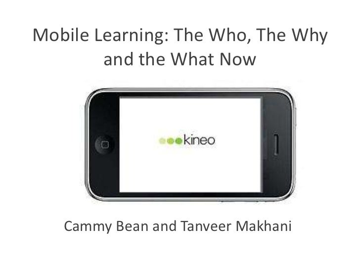Mobile Learning: The Who, The Why        and the What Now   Cammy Bean and Tanveer Makhani