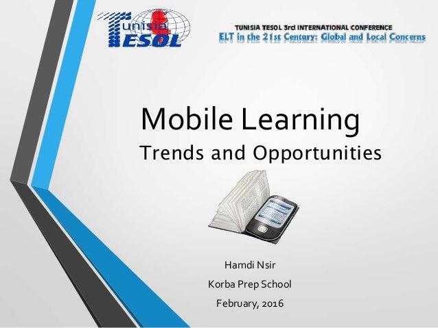 Mobile Learning Hamdi Nsir Korba Prep School February, 2016 Trends and Opportunities