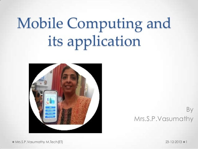 Mobile Computing and its application  By Mrs.S.P.Vasumathy  Mrs.S.P.Vasumathy M.Tech(ET)  23-12-2013  1