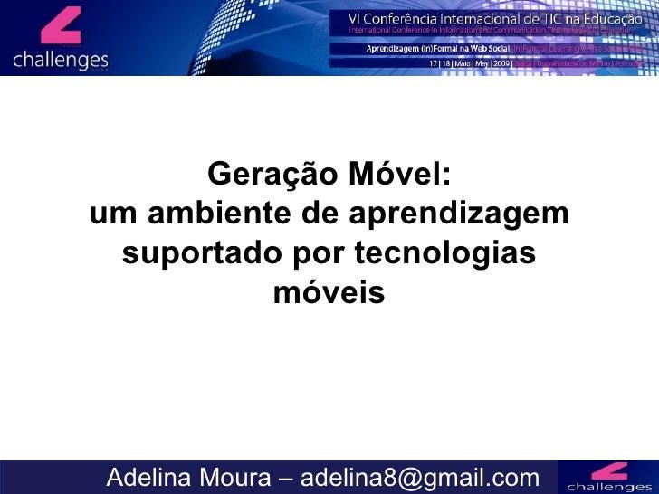 Mobile Learning Adelina Moura – adelina8@gmail.com Geração Móvel: um ambiente de aprendizagem suportado por tecnologias mó...