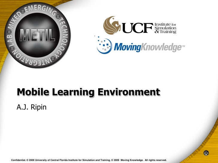 Mobile Learning Environment    A.J. RipinConfidential. © 2009 University of Central Florida Institute for Simulation and T...