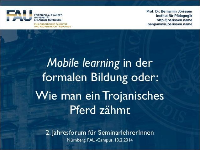Prof. Dr. Benjamin Jörissen! Institut für Pädagogik! http://joerissen.name! benjamin@joerissen.name  Mobile learning in de...