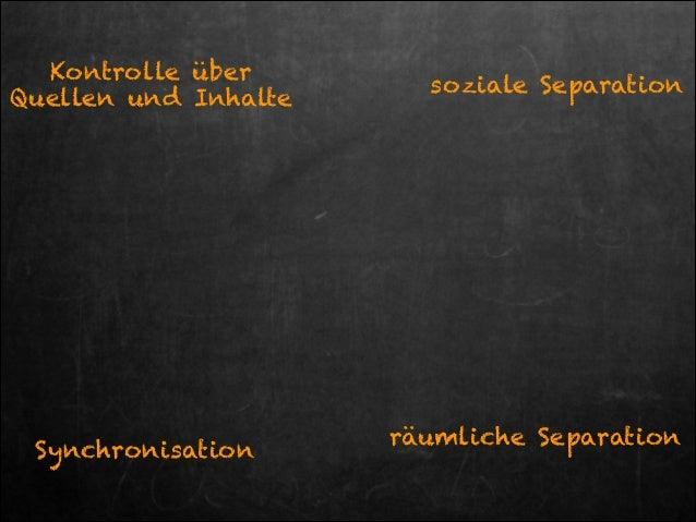 Kontrolle über Quellen und Inhalte  Synchronisation  soziale Separation  räumliche Separation