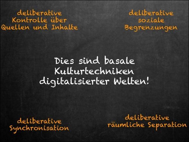 deliberative Kontrolle über Quellen und Inhalte  deliberative soziale Begrenzungen  Dies sind basale Kulturtechniken digit...