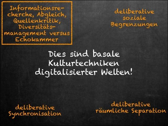 Informationsrecherche, Abgleich, Quellenkritik, Diversitätsmanagement versus Echokammer  deliberative soziale Begrenzungen...
