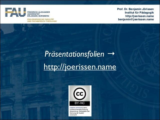 Prof. Dr. Benjamin Jörissen! Institut für Pädagogik! http://joerissen.name! benjamin@joerissen.name  Präsentationsfolien →...