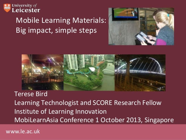 www.le.ac.uk Mobile Learning Materials: Big impact, simple steps Terese Bird Learning Technologist and SCORE Research Fell...