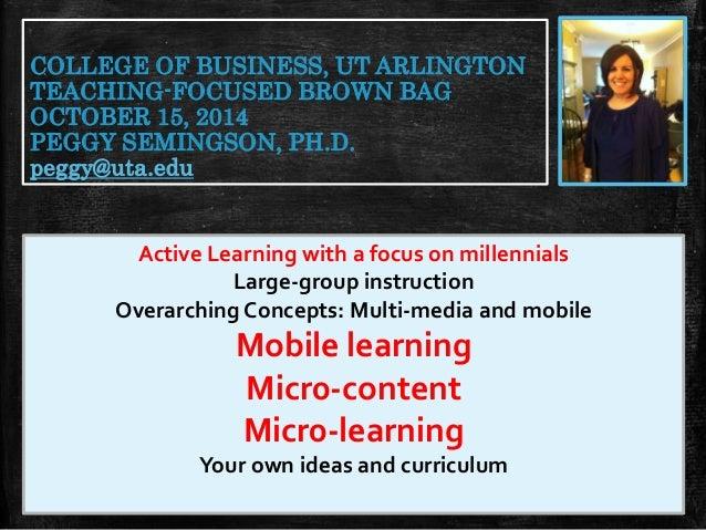 COLLEGE OF BUSINESS, UT ARLINGTON  TEACHING-FOCUSED BROWN BAG  OCTOBER 15, 2014  PEGGY SEMINGSON, PH.D.  peggy@uta.edu  Ac...