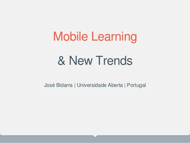 Mobile Learning & New Trends José Bidarra | Universidade Aberta | Portugal