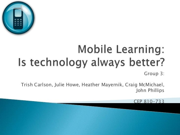 Mobile Learning: Is technology always better?<br />Group 3:<br />Trish Carlson, Julie Howe, Heather Mayernik, Craig McMich...