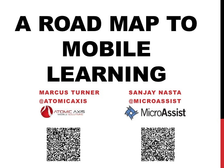 A ROAD MAP TO    MOBILE   LEARNING MARCUS TURNER   SANJAY NASTA @ATOMICAXIS     @MICROASSIST