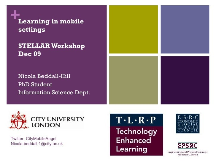 Learning in mobile settings STELLAR Workshop Dec 09 Nicola Beddall-Hill PhD Student Information Science Dept. Twitter: Cit...