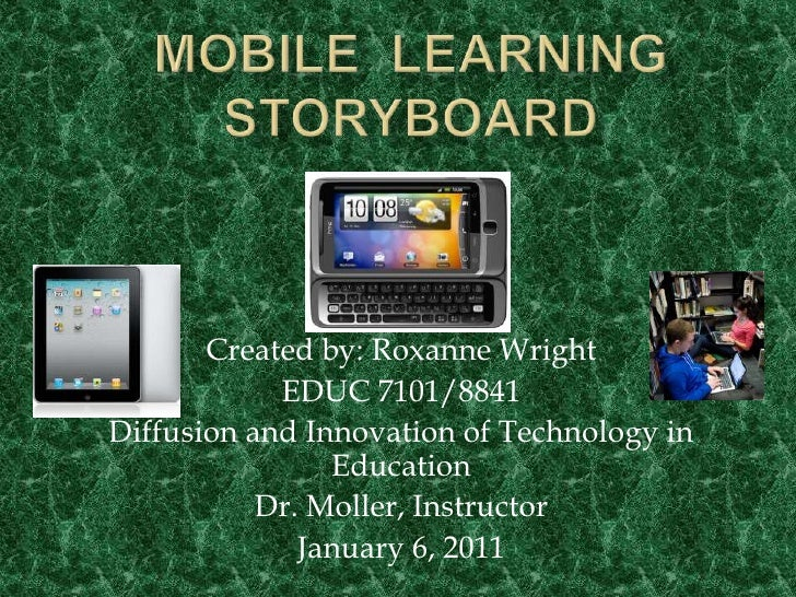 MOBILE  LEARNING  STORYBOARD Created by: Roxanne Wright EDUC 7101/8841 Diffusion and Innovation of Technology in Education...