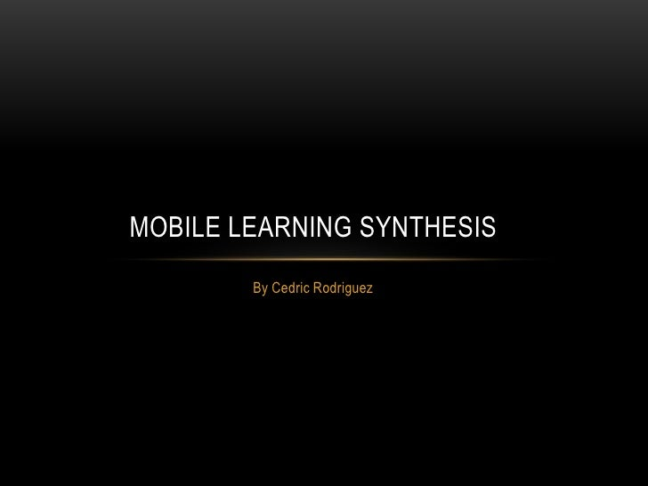 MOBILE LEARNING SYNTHESIS        By Cedric Rodriguez