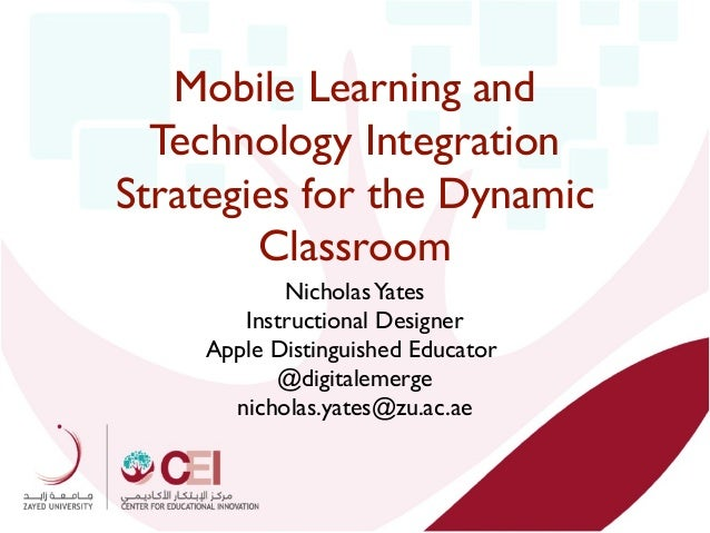 Mobile Learning and Technology Integration Strategies for the Dynamic Classroom Nicholas Yates Instructional Designer Appl...