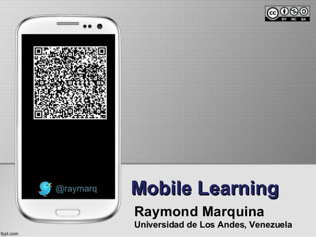 Mobile LearningMobile Learning Raymond Marquina Universidad de Los Andes, Venezuela @raymarq