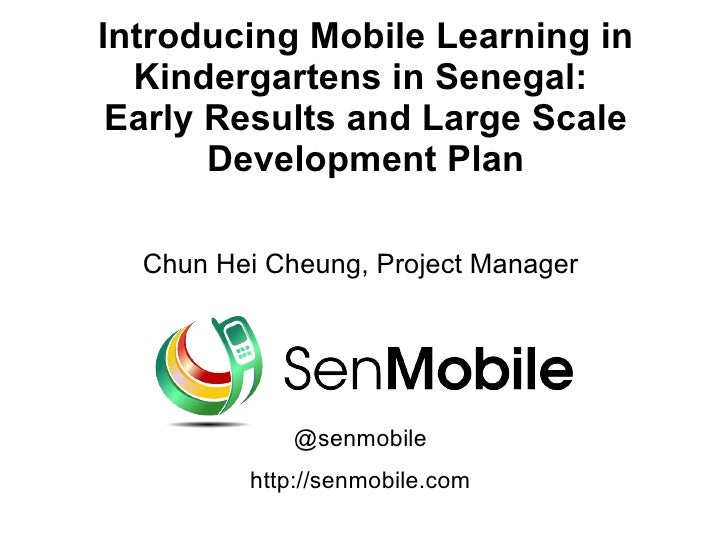 Introducing Mobile Learning in  Kindergartens in Senegal: Early Results and Large Scale       Development Plan  Chun Hei C...
