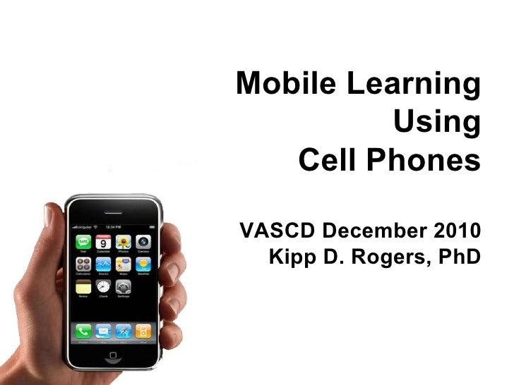 Mobile Learning Using Cell Phones VASCD December 2010 Kipp D. Rogers, PhD