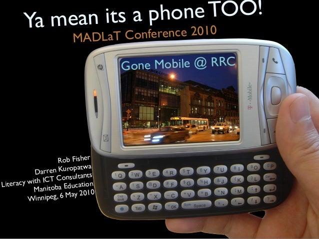 Gone Mobile @ RRC Rob Fisher Darren Kuropatwa Literacy with ICT Consultants Manitoba Education Winnipeg, 6 May 2010 Ya mea...
