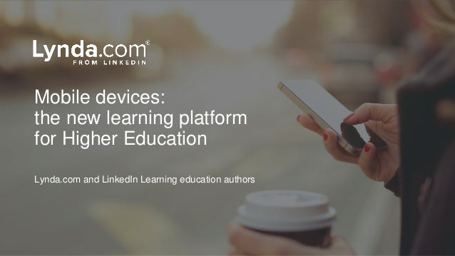 Mobile devices: the new learning platform for Higher Education Lynda.com and LinkedIn Learning education authors