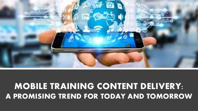 MOBILE TRAINING CONTENT DELIVERY: A PROMISING TREND FOR TODAY AND TOMORROW