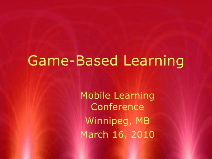 Game-Based Learning Mobile Learning Conference Winnipeg, MB March 16, 2010
