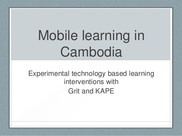 Mobile learning in    CambodiaExperimental technology based learning          interventions with            Grit and KAPE