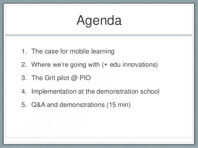 """Agenda1. The case for mobile learning2. Where we""""re going with (+ edu innovations)3. The Grit pilot @ PIO4. Implementation..."""